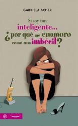 Si soy tan inteligente... ¿porqué me enamoro como una imbécil? de Gabriela Acher
